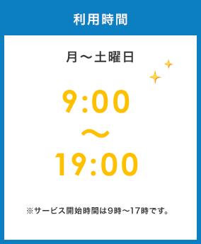 利用時間 月~土曜日9:00~19:00※サービス開始時間は9時~17時です。